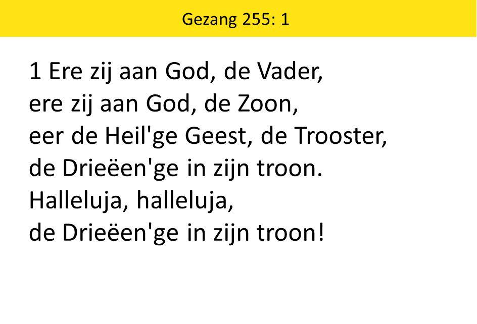 1 Ere zij aan God, de Vader, ere zij aan God, de Zoon, eer de Heil'ge Geest, de Trooster, de Drieëen'ge in zijn troon. Halleluja, halleluja, de Drieëe