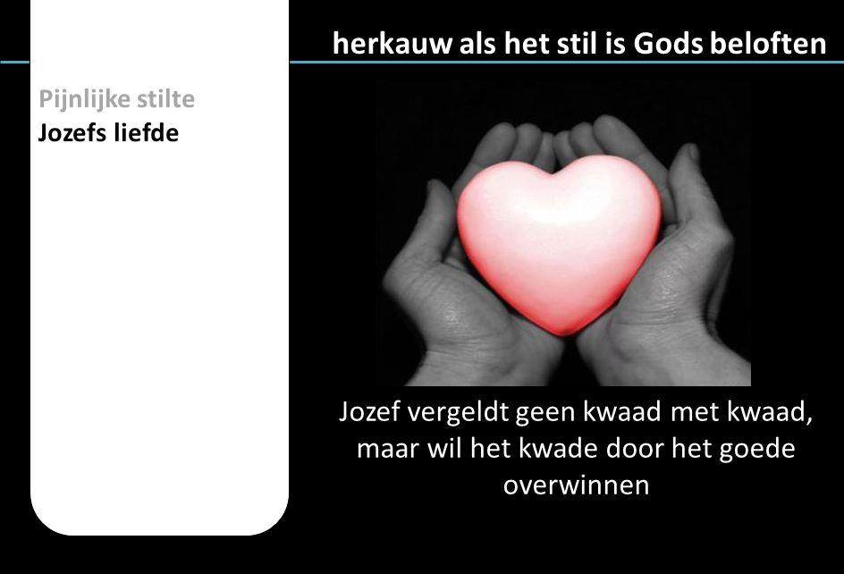 Pijnlijke stilte Jozefs liefde herkauw als het stil is Gods beloften Jozef vergeldt geen kwaad met kwaad, maar wil het kwade door het goede overwinnen