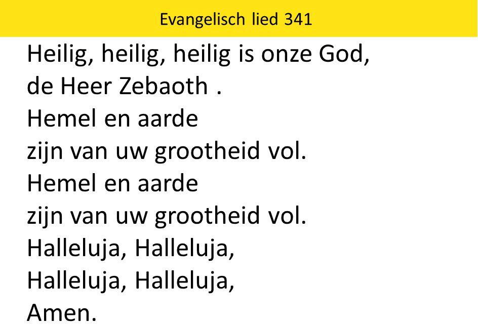 Evangelisch lied 341 Heilig, heilig, heilig is onze God, de Heer Zebaoth. Hemel en aarde zijn van uw grootheid vol. Hemel en aarde zijn van uw groothe