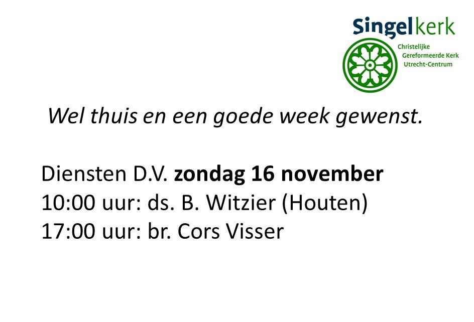 Wel thuis en een goede week gewenst. Diensten D.V. zondag 16 november 10:00 uur: ds. B. Witzier (Houten) 17:00 uur: br. Cors Visser
