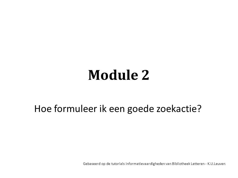 Module 2 Hoe formuleer ik een goede zoekactie? Gebaseerd op de tutorials informatievaardigheden van Bibliotheek Letteren - K.U.Leuven