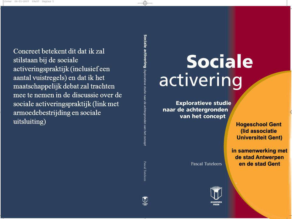 Concreet betekent dit dat ik zal stilstaan bij de sociale activeringspraktijk (inclusief een aantal vuistregels) en dat ik het maatschappelijk debat z