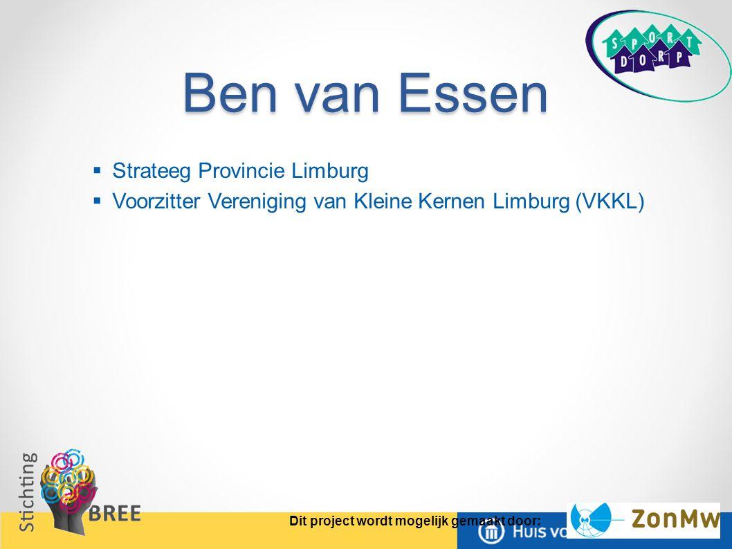 Ben van Essen  Strateeg Provincie Limburg  Voorzitter Vereniging van Kleine Kernen Limburg (VKKL) Dit project wordt mogelijk gemaakt door: