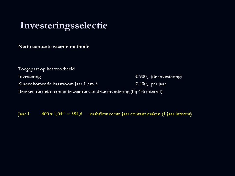 Investeringsselectie Netto contante waarde methode Toegepast op het voorbeeld Investering € 900,- (de investering) Binnenkomende kasstroom jaar 1 /m 3