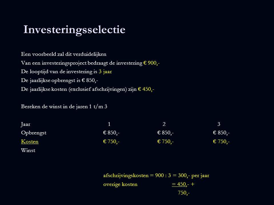 Investeringsselectie Een voorbeeld zal dit verduidelijken Van een investeringsproject bedraagt de investering € 900,- De looptijd van de investering is 3 jaar De jaarlijkse opbrengst is € 850,- De jaarlijkse kosten (exclusief afschrijvingen) zijn € 450,- Bereken de winst in de jaren 1 t/m 3 Jaar 1 2 3 Opbrengst€ 850,- € 850,- € 850,- Kosten€ 750,- € 750,- € 750,- Winst€ 100,- € 100,- € 100,-