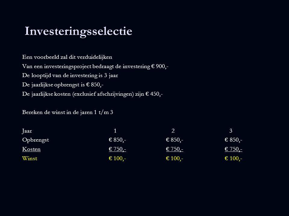Investeringsselectie Een voorbeeld zal dit verduidelijken Van een investeringsproject bedraagt de investering € 900,- De looptijd van de investering is 3 jaar De jaarlijkse opbrengst is € 850,- De jaarlijkse kosten (exclusief afschrijvingen) zijn € 450,- Bereken de cash flow in de jaren 1 t/m 3 Jaar 1 2 3 Opbrengst€ 850,- € 850,- € 850,- Kosten€ 750,- € 750,- € 750,- Winst€ 100,- € 100,- € 100,- Cashflow