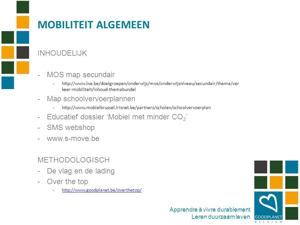 Apprendre à vivre durablement Leren duurzaam leven INHOUDELIJK -MOS map secundair -http://www.lne.be/doelgroepen/onderwijs/mos/onderwijsniveau/secundair/thema/ver keer-mobiliteit/inhoud-themabundel -Map schoolvervoerplannen -http://www.mobielbrussel.irisnet.be/partners/scholen/schoolvervoerplan -Educatief dossier 'Mobiel met minder CO 2 ' -SMS webshop -www.s-move.be METHODOLOGISCH -De vlag en de lading -Over the top -http://www.goodplanet.be/overthetop/http://www.goodplanet.be/overthetop/ MOBILITEIT ALGEMEEN