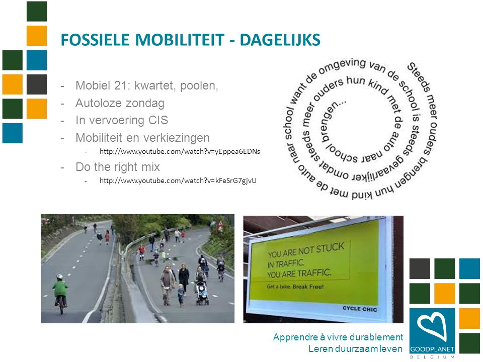 Apprendre à vivre durablement Leren duurzaam leven -Mobiel 21: kwartet, poolen, -Autoloze zondag -In vervoering CIS -Mobiliteit en verkiezingen -http://www.youtube.com/watch?v=yEppea6EDNs -Do the right mix -http://www.youtube.com/watch?v=kFeSrG7gjvU FOSSIELE MOBILITEIT - DAGELIJKS