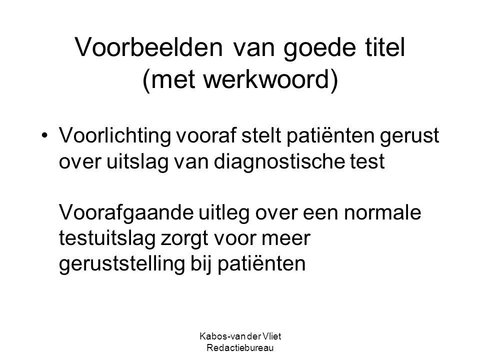 Kabos-van der Vliet Redactiebureau Voorbeelden van goede titel (met werkwoord) Voorlichting vooraf stelt patiënten gerust over uitslag van diagnostische test Voorafgaande uitleg over een normale testuitslag zorgt voor meer geruststelling bij patiënten