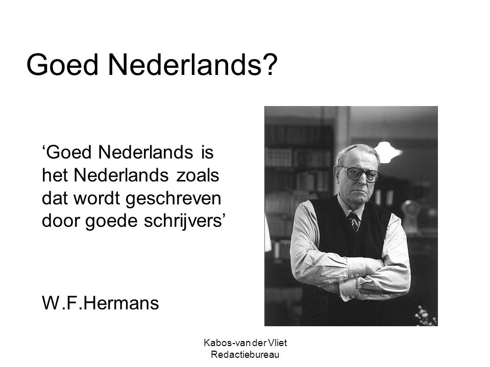 Kabos-van der Vliet Redactiebureau Goed Nederlands? 'Goed Nederlands is het Nederlands zoals dat wordt geschreven door goede schrijvers' W.F.Hermans