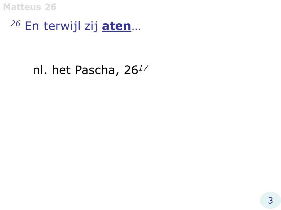 26 En terwijl zij aten… Matteus 26 nl. het Pascha, 26 17 3