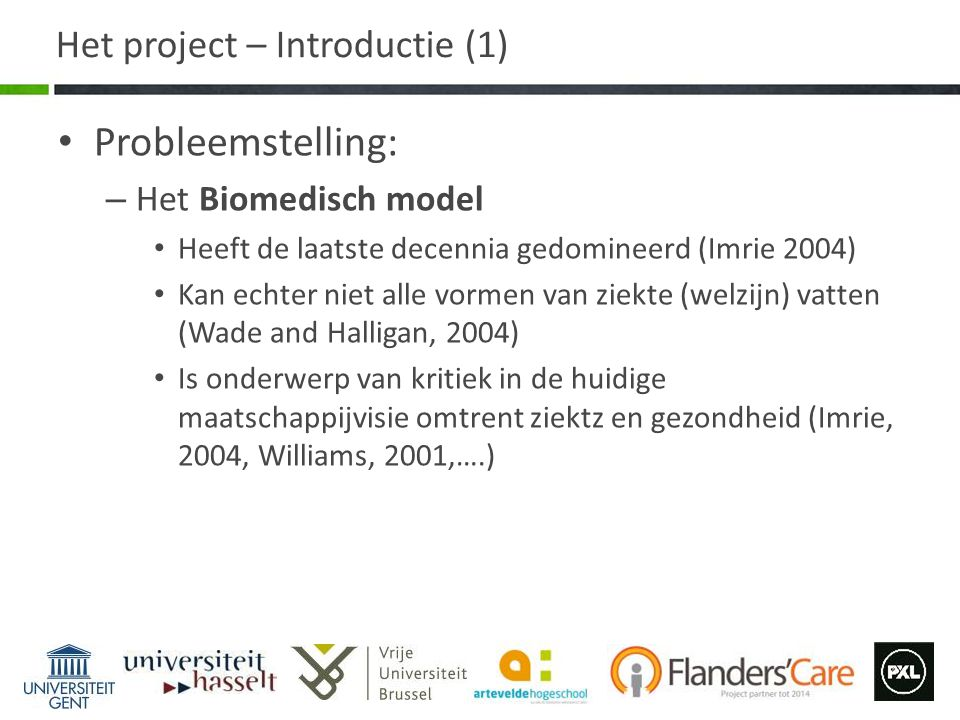 Het project – Introductie (2) Probleemstelling: – Het Sociale Model Is vooral een reactie op het medisch model Legt de focus op de gemeenschap als oorzaak van de gebrek aan welzijn (en gezondheid), in plaats van op de persoonlijke ziekte of beperking (Timmermans en Haas, 2008) Is eveneens onderwerp van kritiek in de huidige maatschappijvisie omtrent ziekt en gezondheid (Borrel- Carrio et al, 2004).