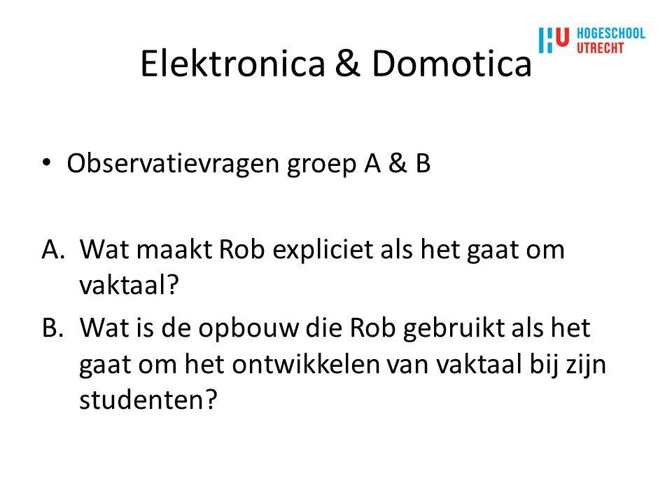 Elektronica & Domotica Observatievragen groep A & B A.Wat maakt Rob expliciet als het gaat om vaktaal? B.Wat is de opbouw die Rob gebruikt als het gaa