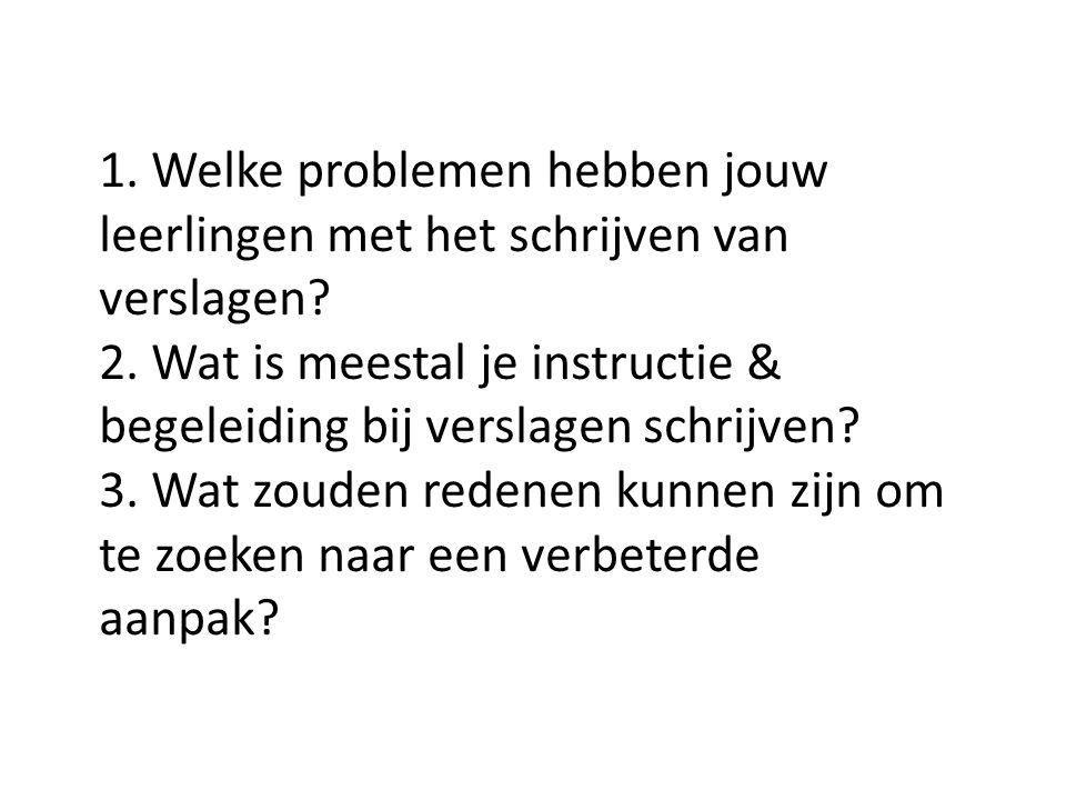 1. Welke problemen hebben jouw leerlingen met het schrijven van verslagen? 2. Wat is meestal je instructie & begeleiding bij verslagen schrijven? 3. W