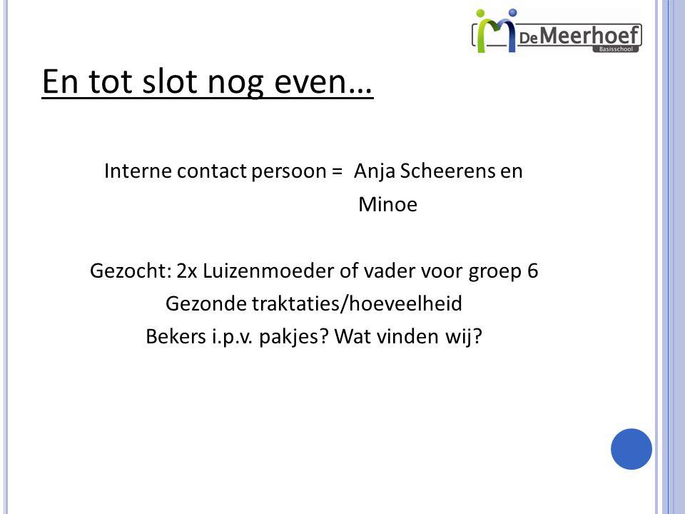 En tot slot nog even… Interne contact persoon = Anja Scheerens en Minoe Gezocht: 2x Luizenmoeder of vader voor groep 6 Gezonde traktaties/hoeveelheid Bekers i.p.v.