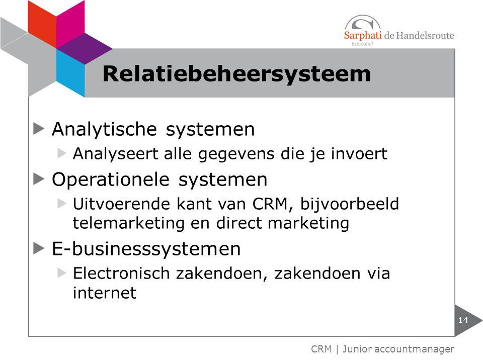 Analytische systemen Analyseert alle gegevens die je invoert Operationele systemen Uitvoerende kant van CRM, bijvoorbeeld telemarketing en direct marketing E-businesssystemen Electronisch zakendoen, zakendoen via internet 14 CRM | Junior accountmanager Relatiebeheersysteem