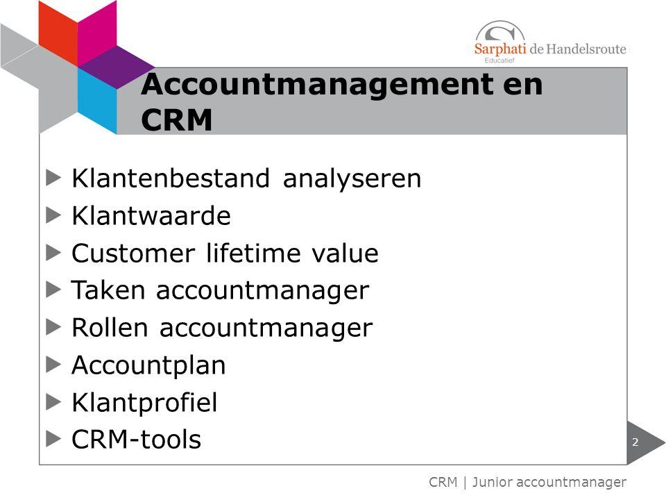 Klantenbestand analyseren Klantwaarde Customer lifetime value Taken accountmanager Rollen accountmanager Accountplan Klantprofiel CRM-tools 2 CRM | Junior accountmanager Accountmanagement en CRM