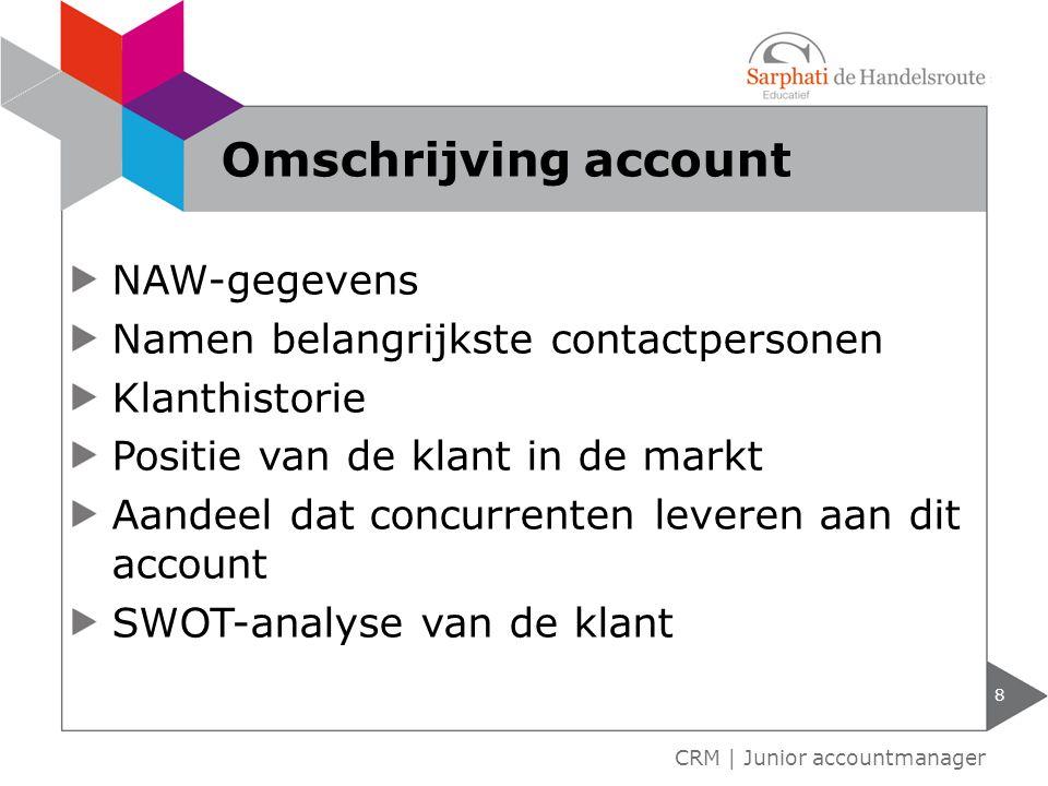 NAW-gegevens Namen belangrijkste contactpersonen Klanthistorie Positie van de klant in de markt Aandeel dat concurrenten leveren aan dit account SWOT-