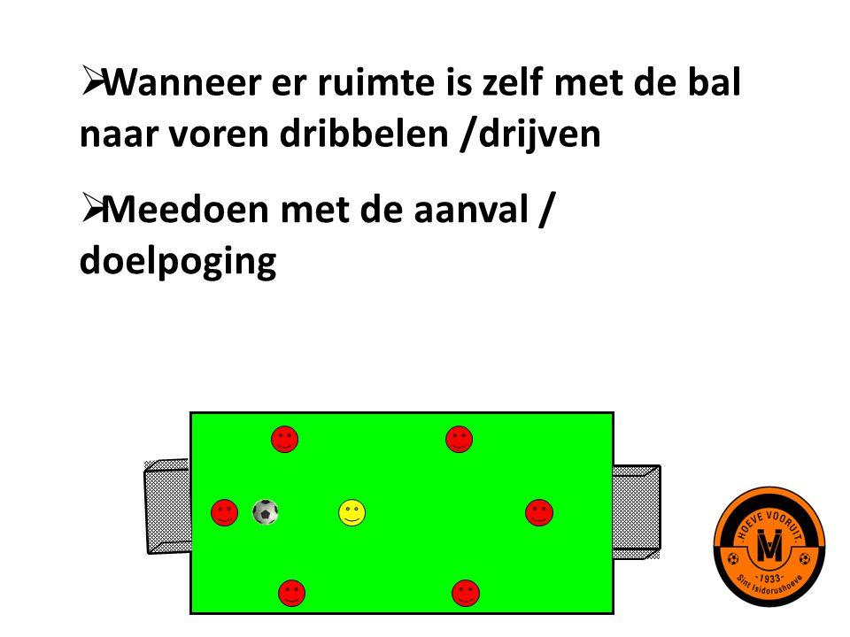  Wanneer er ruimte is zelf met de bal naar voren dribbelen /drijven  Meedoen met de aanval / doelpoging