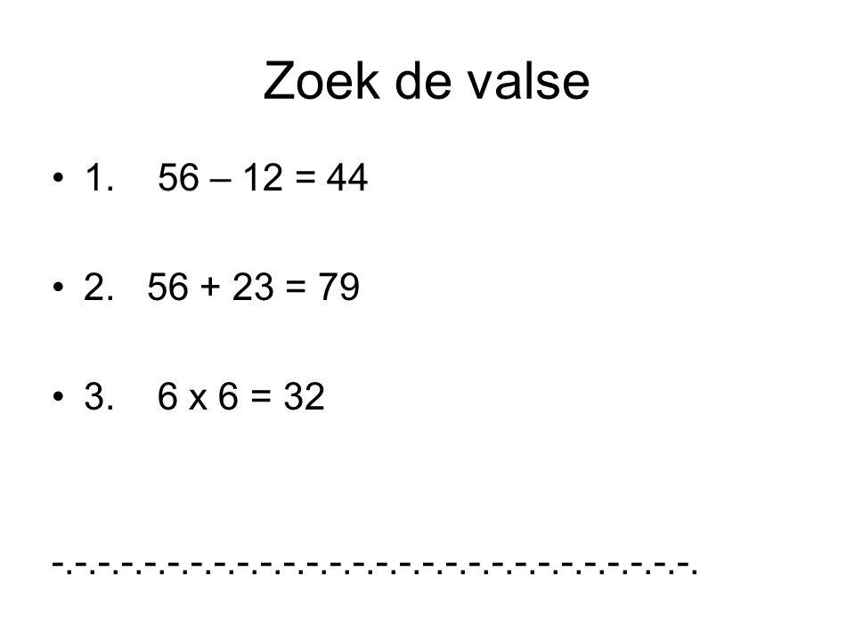Zoek de valse 1. 56 – 12 = 44 2. 56 + 23 = 79 3. 6 x 6 = 32 -.-.-.-.-.-.-.-.-.-.-.-.-.-.-.-.-.-.-.-.-.-.-.-.-.-.-.-.