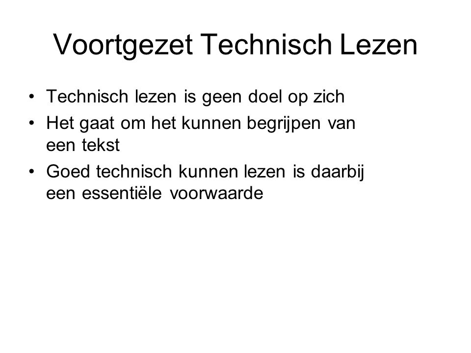 Voortgezet Technisch Lezen Technisch lezen is geen doel op zich Het gaat om het kunnen begrijpen van een tekst Goed technisch kunnen lezen is daarbij
