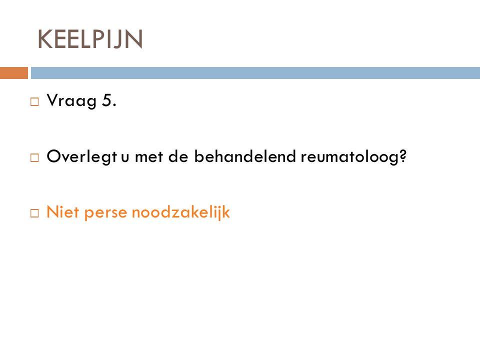 KEELPIJN  Vraag 5.  Overlegt u met de behandelend reumatoloog?  Niet perse noodzakelijk