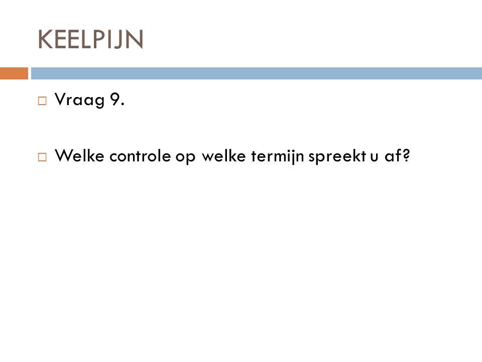 KEELPIJN  Vraag 9.  Welke controle op welke termijn spreekt u af?