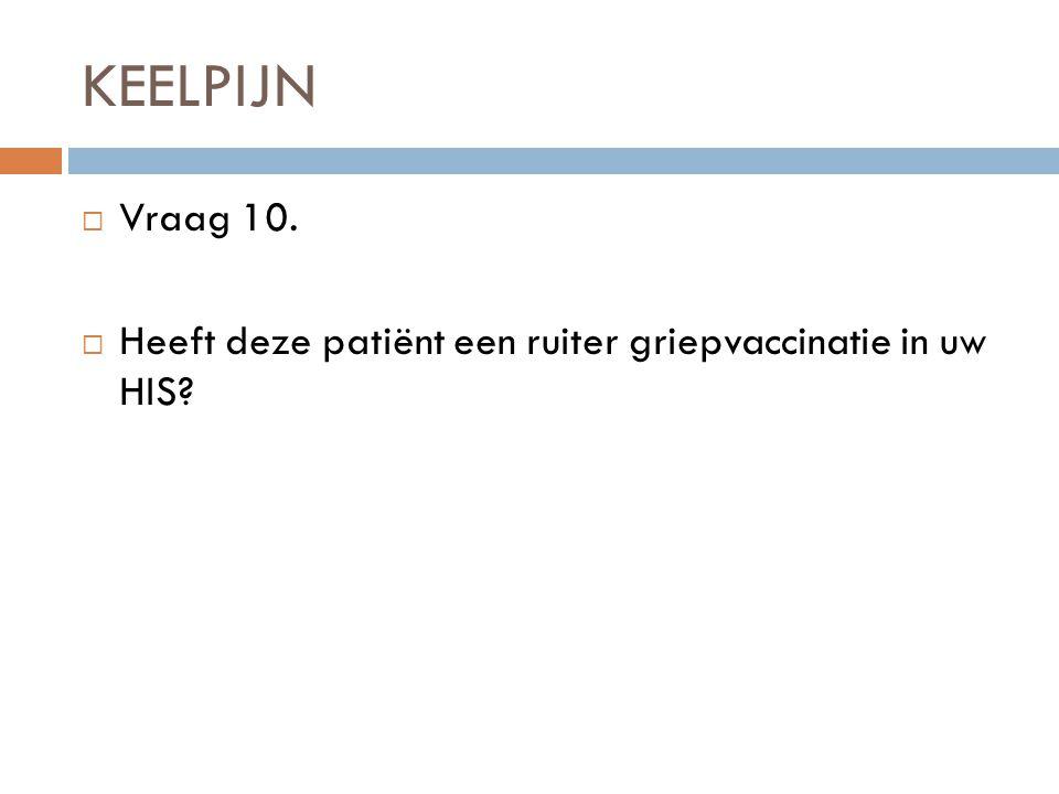 KEELPIJN  Vraag 10.  Heeft deze patiënt een ruiter griepvaccinatie in uw HIS?