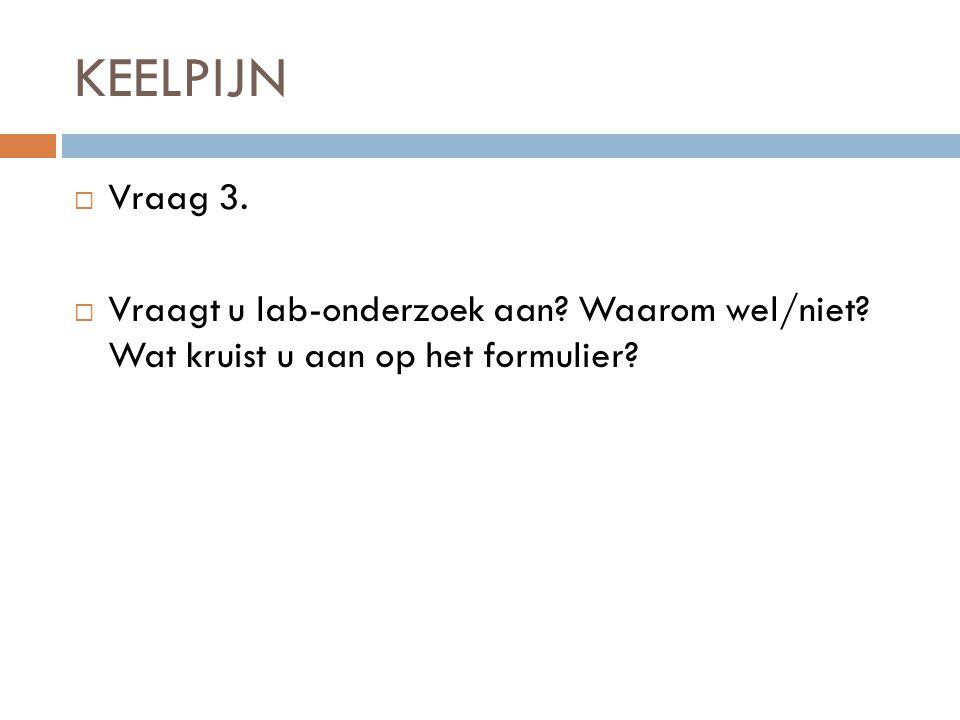 KEELPIJN  Vraag 3. Vraagt u lab-onderzoek aan. Waarom wel/niet.