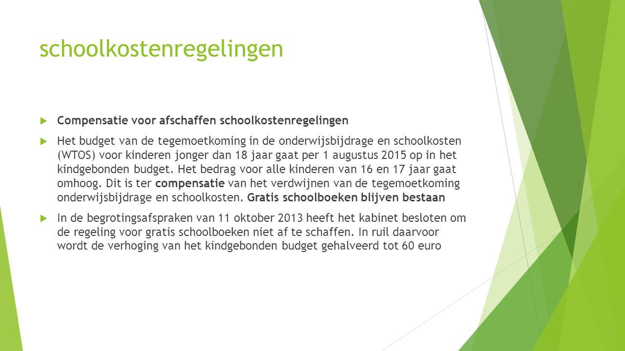 schoolkostenregelingen  Compensatie voor afschaffen schoolkostenregelingen  Het budget van de tegemoetkoming in de onderwijsbijdrage en schoolkosten (WTOS) voor kinderen jonger dan 18 jaar gaat per 1 augustus 2015 op in het kindgebonden budget.