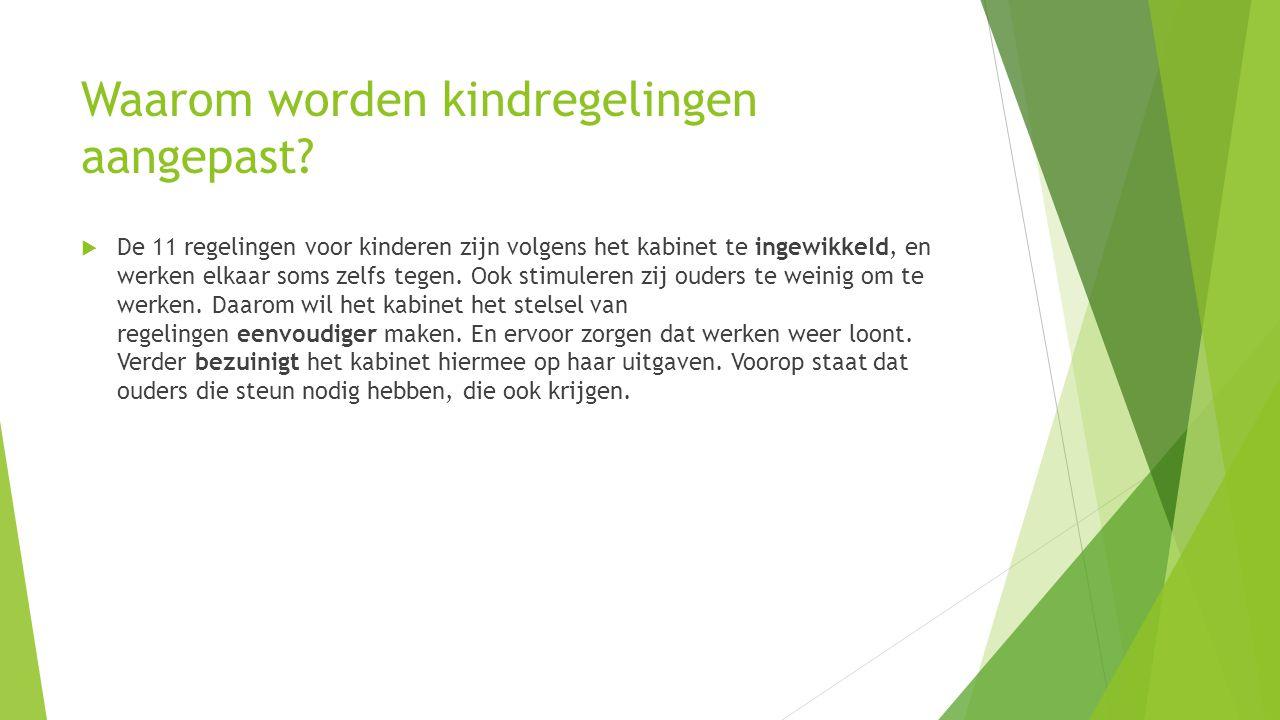 Waarom worden kindregelingen aangepast?  De 11 regelingen voor kinderen zijn volgens het kabinet te ingewikkeld, en werken elkaar soms zelfs tegen. O