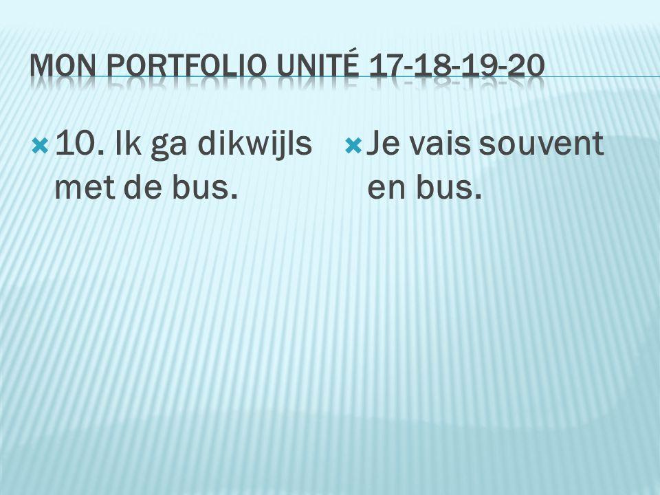  10. Ik ga dikwijls met de bus.  Je vais souvent en bus.