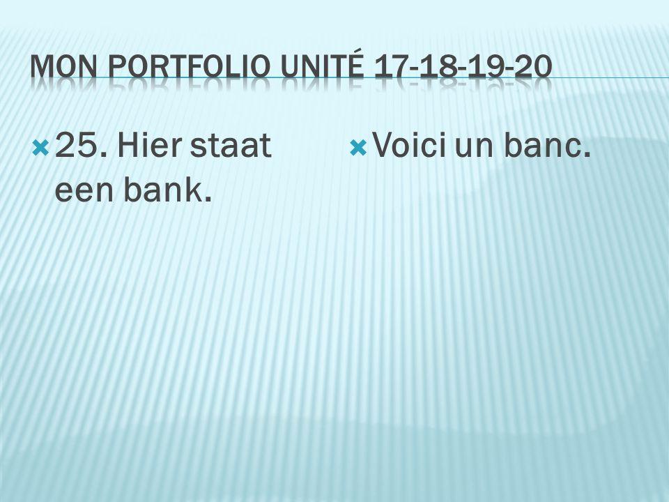  25. Hier staat een bank.  Voici un banc.