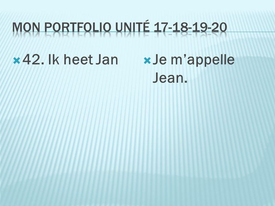  42. Ik heet Jan  Je m'appelle Jean.