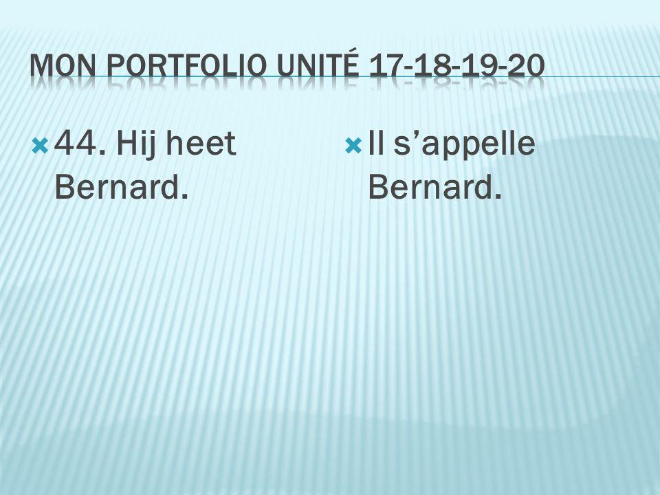  44. Hij heet Bernard.  Il s'appelle Bernard.