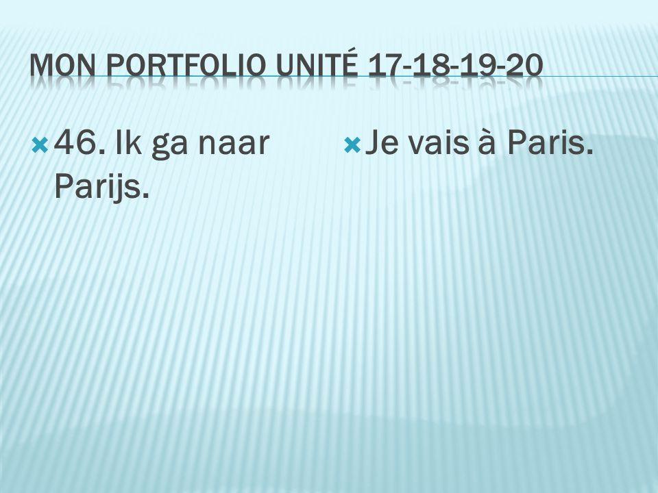  46. Ik ga naar Parijs.  Je vais à Paris.