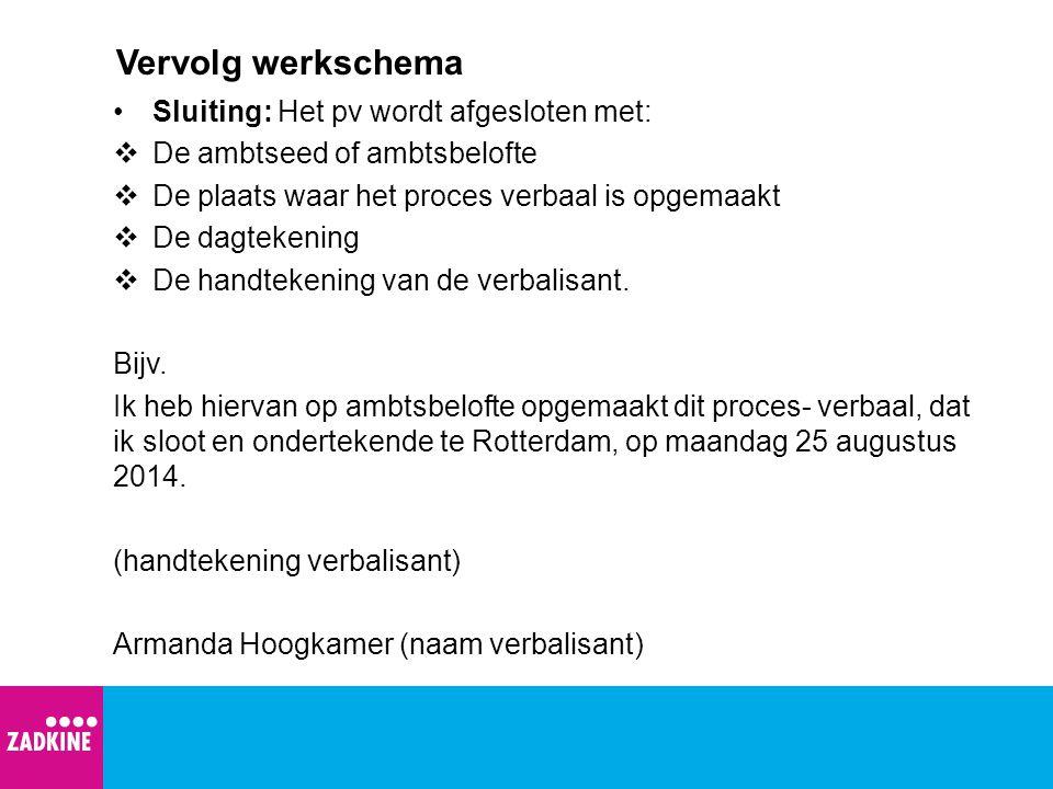 Vervolg werkschema Sluiting: Het pv wordt afgesloten met:  De ambtseed of ambtsbelofte  De plaats waar het proces verbaal is opgemaakt  De dagteken