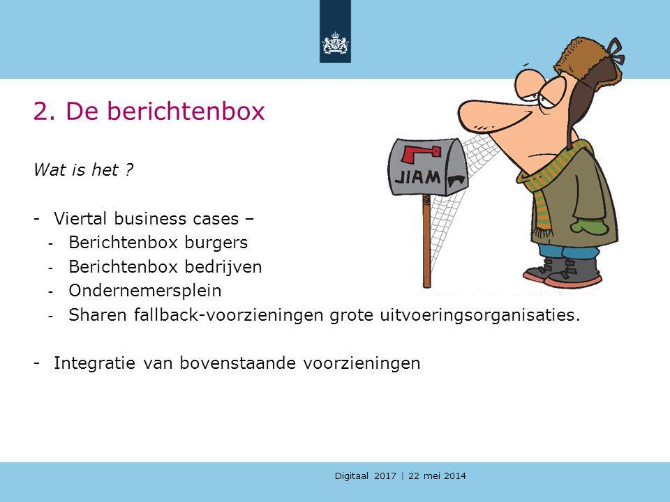 Digitaal 2017 | 22 mei 2014 2. De berichtenbox Wat is het ? -Viertal business cases – - Berichtenbox burgers - Berichtenbox bedrijven - Ondernemersple
