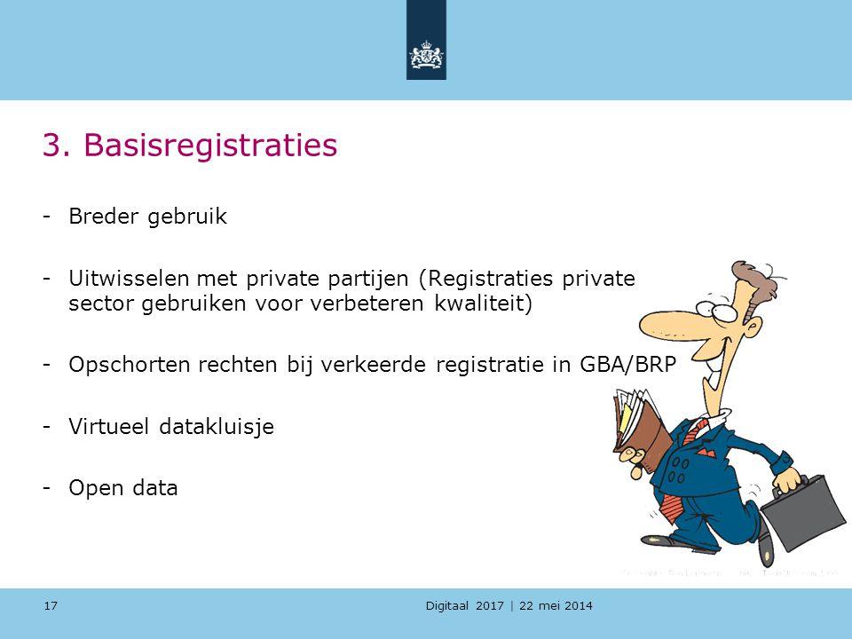 Digitaal 2017 | 22 mei 2014 3. Basisregistraties -Breder gebruik -Uitwisselen met private partijen (Registraties private sector gebruiken voor verbete