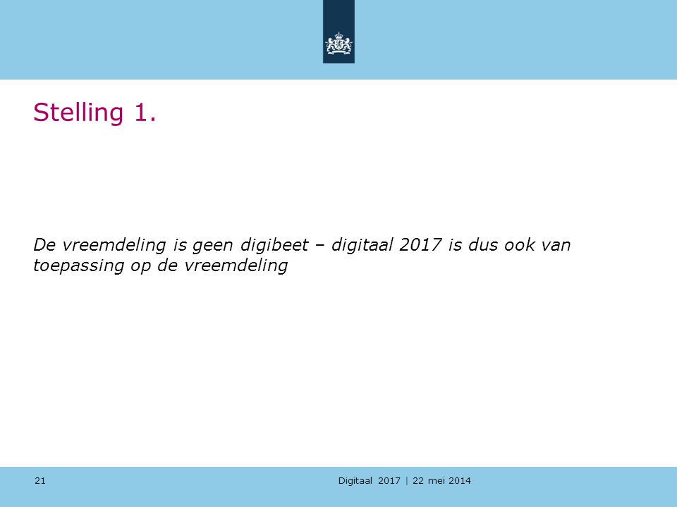 Digitaal 2017 | 22 mei 2014 Stelling 1. De vreemdeling is geen digibeet – digitaal 2017 is dus ook van toepassing op de vreemdeling 21
