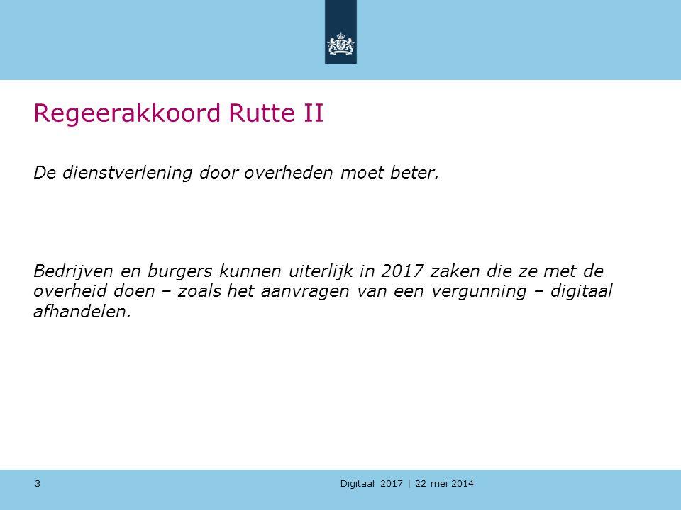 Digitaal 2017 | 22 mei 2014 3 Regeerakkoord Rutte II De dienstverlening door overheden moet beter. Bedrijven en burgers kunnen uiterlijk in 2017 zaken
