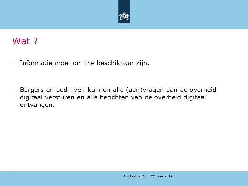 Digitaal 2017 | 22 mei 2014 Wat ? -Informatie moet on-line beschikbaar zijn. -Burgers en bedrijven kunnen alle (aan)vragen aan de overheid digitaal ve