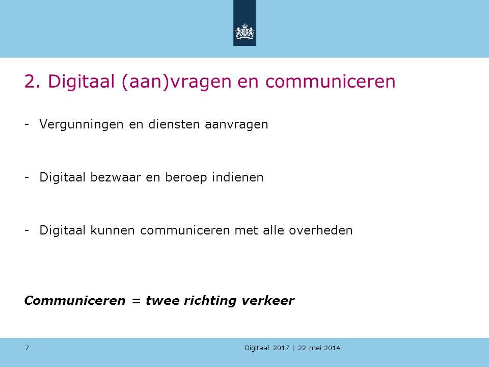Digitaal 2017 | 22 mei 2014 2. Digitaal (aan)vragen en communiceren -Vergunningen en diensten aanvragen -Digitaal bezwaar en beroep indienen -Digitaal