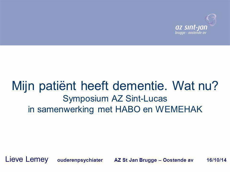 Mijn patiënt heeft dementie. Wat nu? Symposium AZ Sint-Lucas in samenwerking met HABO en WEMEHAK Lieve Lemey ouderenpsychiater AZ St Jan Brugge – Oost