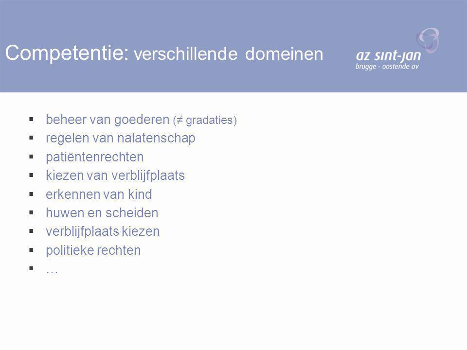 Competentie: verschillende domeinen  beheer van goederen (≠ gradaties)  regelen van nalatenschap  patiëntenrechten  kiezen van verblijfplaats  er