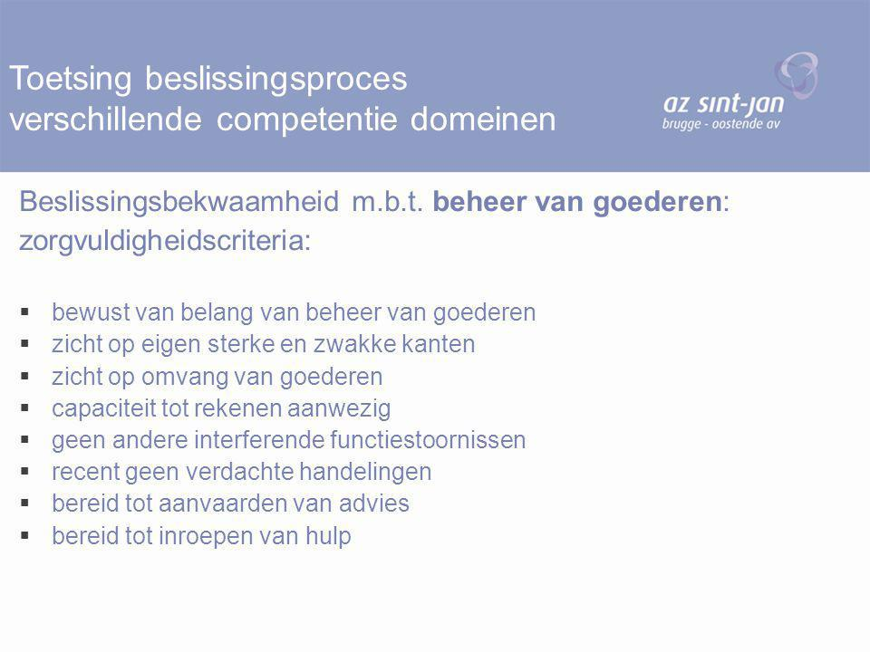 Toetsing beslissingsproces verschillende competentie domeinen Beslissingsbekwaamheid m.b.t. beheer van goederen: zorgvuldigheidscriteria:  bewust van