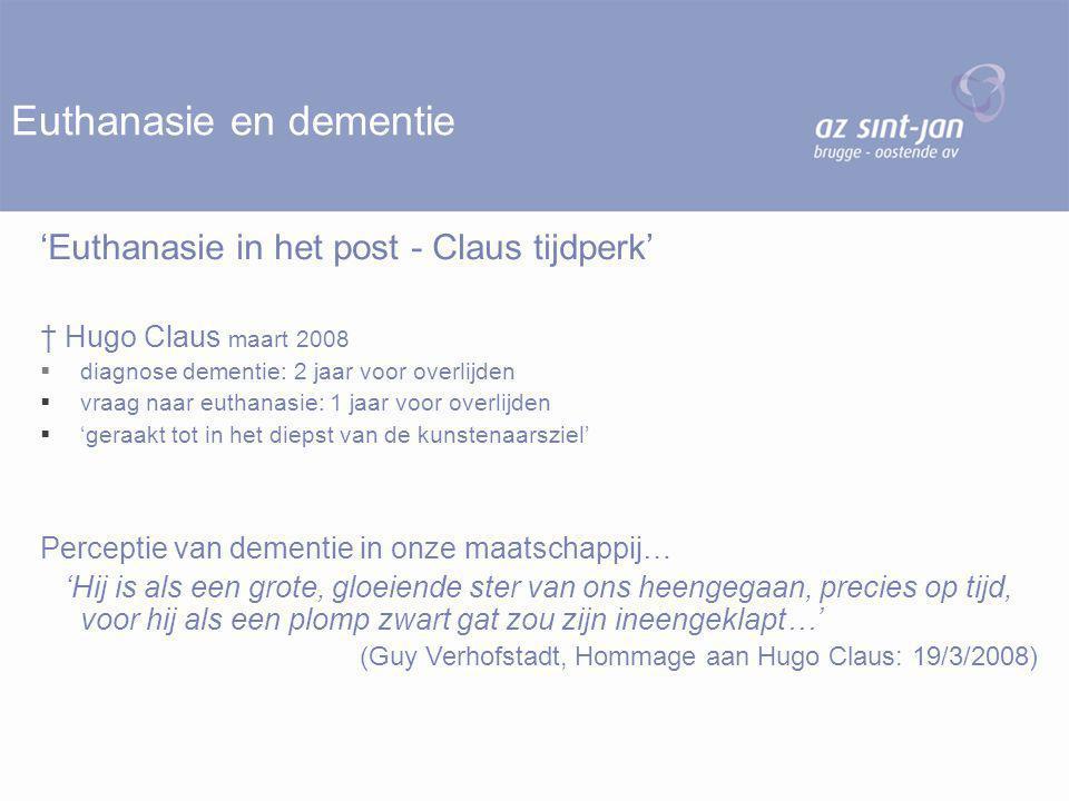 Euthanasie en dementie 'Euthanasie in het post - Claus tijdperk' † Hugo Claus maart 2008  diagnose dementie: 2 jaar voor overlijden  vraag naar euthanasie: 1 jaar voor overlijden  'geraakt tot in het diepst van de kunstenaarsziel' Perceptie van dementie in onze maatschappij… 'Hij is als een grote, gloeiende ster van ons heengegaan, precies op tijd, voor hij als een plomp zwart gat zou zijn ineengeklapt…' (Guy Verhofstadt, Hommage aan Hugo Claus: 19/3/2008)