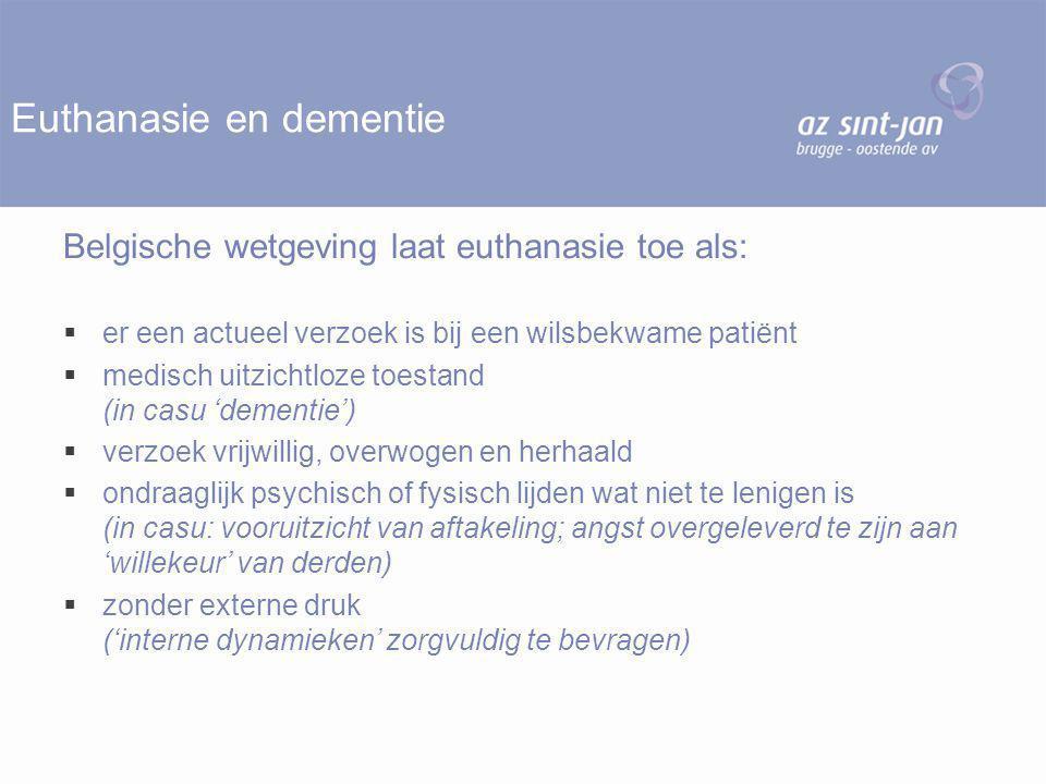 Euthanasie en dementie Belgische wetgeving laat euthanasie toe als:  er een actueel verzoek is bij een wilsbekwame patiënt  medisch uitzichtloze toestand (in casu 'dementie')  verzoek vrijwillig, overwogen en herhaald  ondraaglijk psychisch of fysisch lijden wat niet te lenigen is (in casu: vooruitzicht van aftakeling; angst overgeleverd te zijn aan 'willekeur' van derden)  zonder externe druk ('interne dynamieken' zorgvuldig te bevragen)