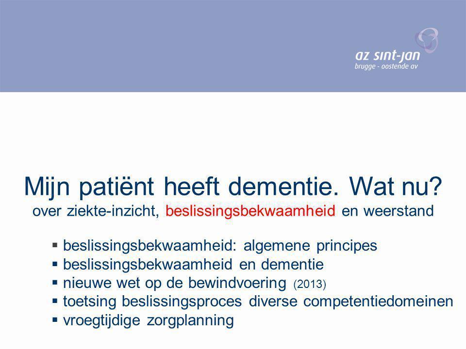 Mijn patiënt heeft dementie. Wat nu? over ziekte-inzicht, beslissingsbekwaamheid en weerstand  beslissingsbekwaamheid: algemene principes  beslissin