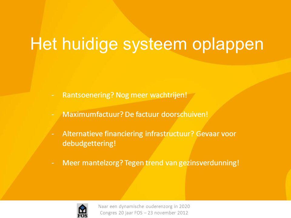 Naar een dynamische ouderenzorg in 2020 Congres 20 jaar FOS – 23 november 2012 Het huidige systeem oplappen -Rantsoenering? Nog meer wachtrijen! -Maxi